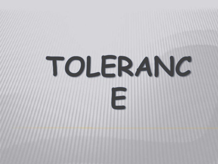 WHAT IS TOLERANCE? Tolerance means to tolerate or put up with differences. It means showing respect for the race, religion...