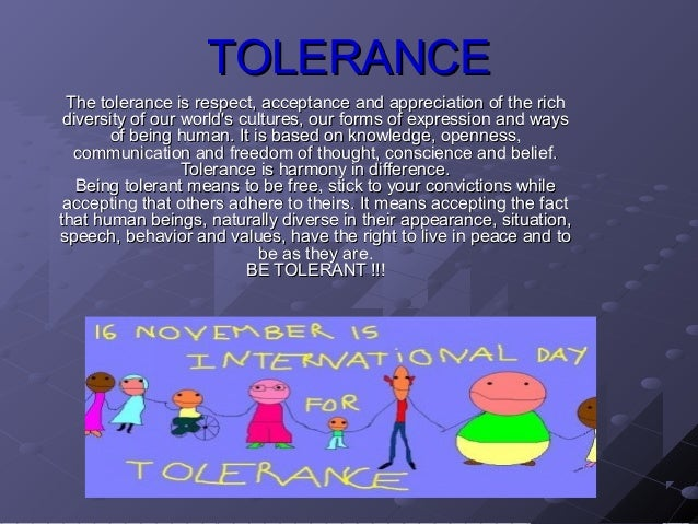 TOLERANCE The tolerance is respect, acceptance and appreciation of the rich diversity of our worlds cultures, our forms of...