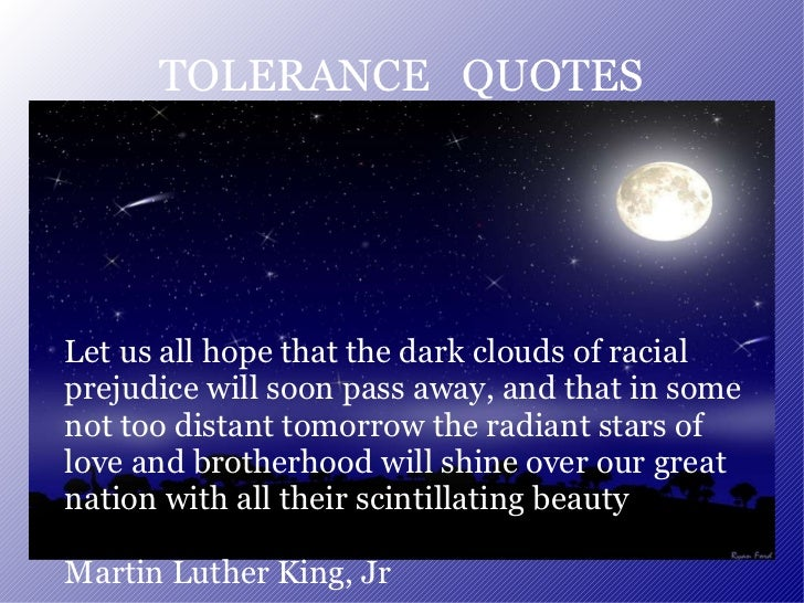 TOLERANCE  QUOTES Let us all hope that the dark clouds of racial prejudice will soon pass away, and that in some not too d...