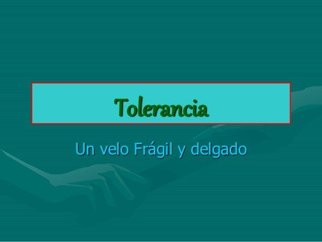 Tolerancia  Un velo Frágil y delgado