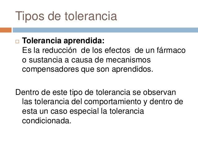 Tipos de tolerancia   Tolerancia aprendida:    Es la reducción de los efectos de un fármaco    o sustancia a causa de mec...