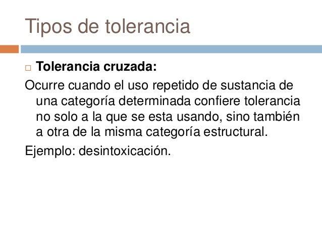 Tipos de tolerancia Tolerancia cruzada:Ocurre cuando el uso repetido de sustancia de  una categoría determinada confiere ...