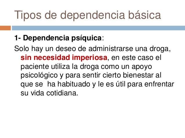 Tipos de dependencia básica1- Dependencia psíquica:Solo hay un deseo de administrarse una droga,  sin necesidad imperiosa,...