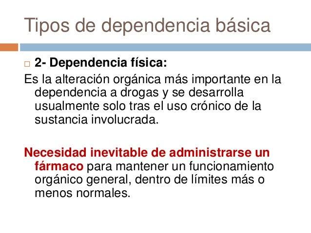 Tipos de dependencia básica2- Dependencia física:Es la alteración orgánica más importante en la dependencia a drogas y se...