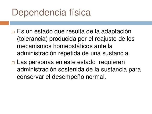 Dependencia física   Si de pronto estas sustancias dejan de    proporcionarse ocurrirá un desequilibrio y los    sistemas...