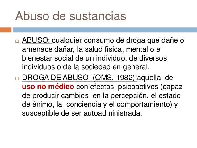 Abuso de sustancias   ABUSO: cualquier consumo de droga que dañe o    amenace dañar, la salud física, mental o el    bien...