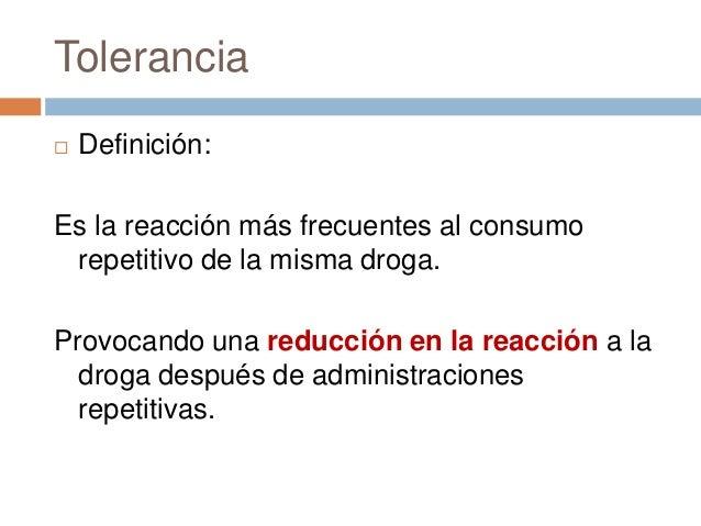 Tolerancia   Definición:Es la reacción más frecuentes al consumo repetitivo de la misma droga.Provocando una reducción en...