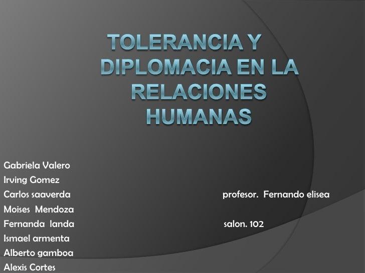 Tolerancia y diplomacia en la relacioneshumanas<br />Gabriela Valero<br />Irving Gomez<br />Carlos saaverda               ...