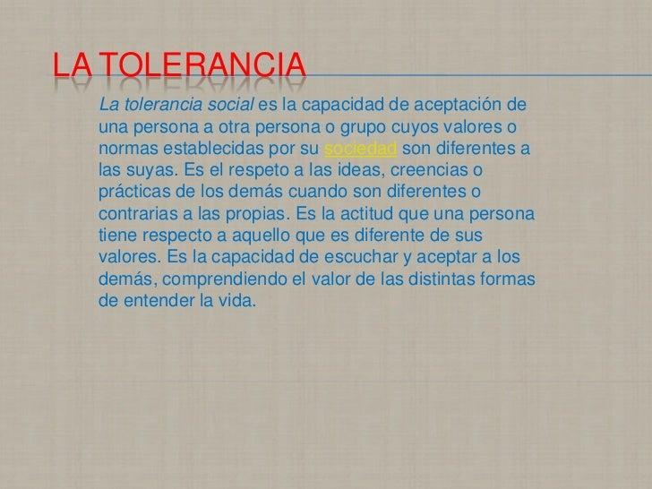 LA TOLERANCIA  La tolerancia social es la capacidad de aceptación de  una persona a otra persona o grupo cuyos valores o  ...