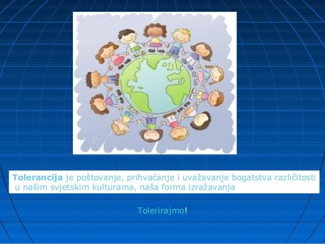 Tolerancijajepoštovanje,prihvaćanjeiuvažavanjebogatstvarazličitostiunašimsvjetskimkulturama,našaformaizražav...