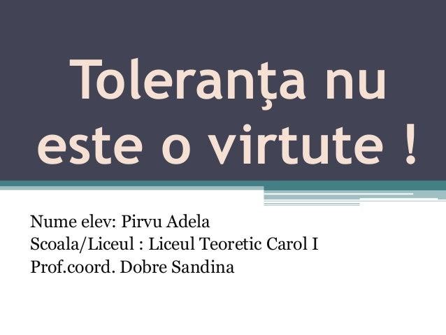 Toleranţa nu este o virtute ! Nume elev: Pirvu Adela Scoala/Liceul : Liceul Teoretic Carol I Prof.coord. Dobre Sandina
