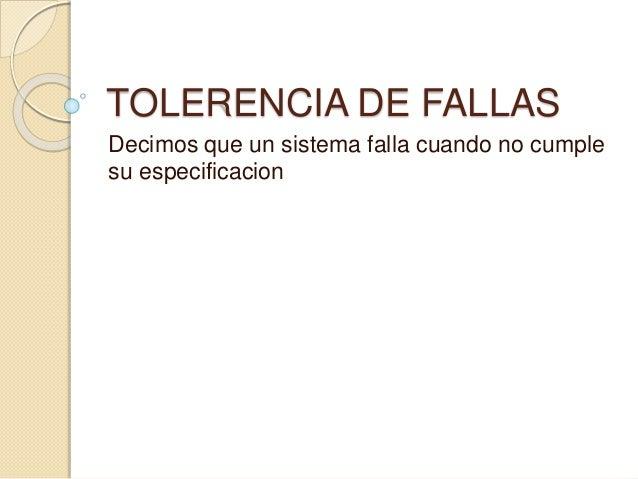 TOLERENCIA DE FALLAS Decimos que un sistema falla cuando no cumple su especificacion
