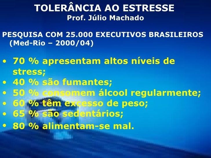 <ul><li>TOLERÂNCIA AO ESTRESSE   </li></ul><ul><li>Prof. Júlio Machado </li></ul><ul><li>PESQUISA COM 25.000 EXECUTIVOS BR...
