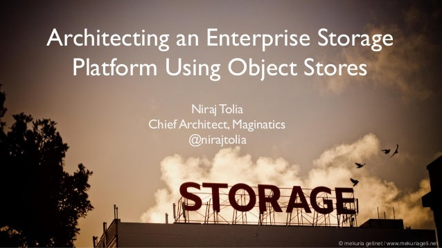 Architecting an Enterprise Storage Platform Using Object Stores © mekuria getinet / www.mekuriageti.net Niraj Tolia Chief ...