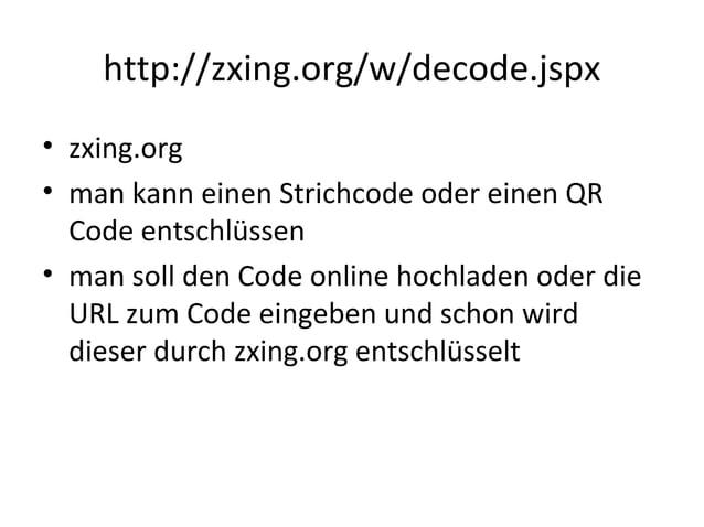 http://zxing.org/w/decode.jspx • zxing.org • man kann einen Strichcode oder einen QR Code entschlüssen • man soll den Code...