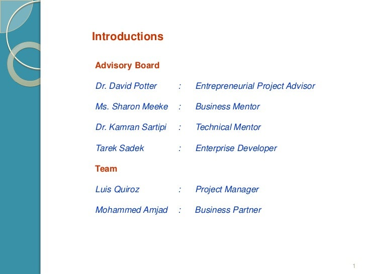 IntroductionsAdvisory BoardDr. David Potter     :   Entrepreneurial Project AdvisorMs. Sharon Meeke     :   Business Mento...