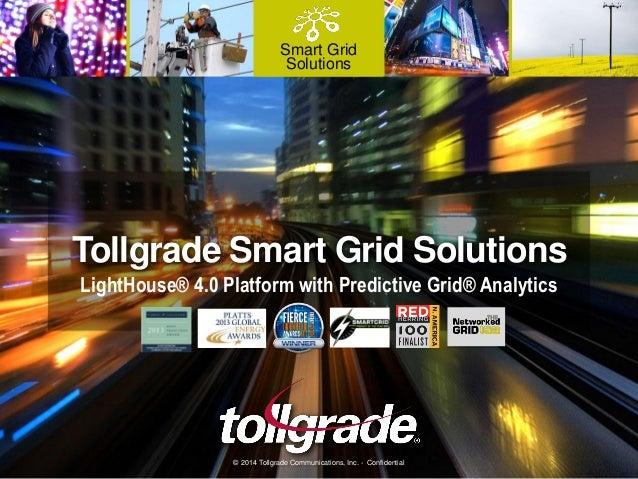 Smart Grid Solutions Tollgrade Smart Grid Solutions LightHouse® 4.0 Platform with Predictive Grid® Analytics © 2014 Tollgr...