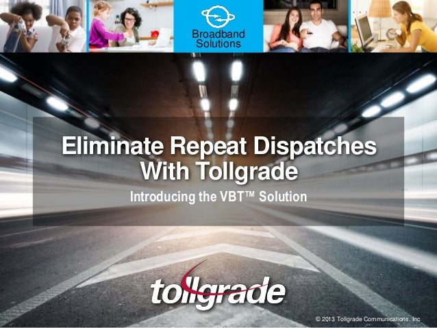 Broadband Solutions Eliminate Repeat Dispatches With Tollgrade Introducing the VBT™ Solution © 2013 Tollgrade Communicatio...