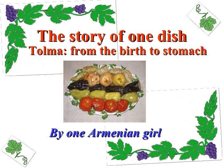 The story of one dish <ul><li>Tolma: from the birth to stomach </li></ul>By one Armenian girl