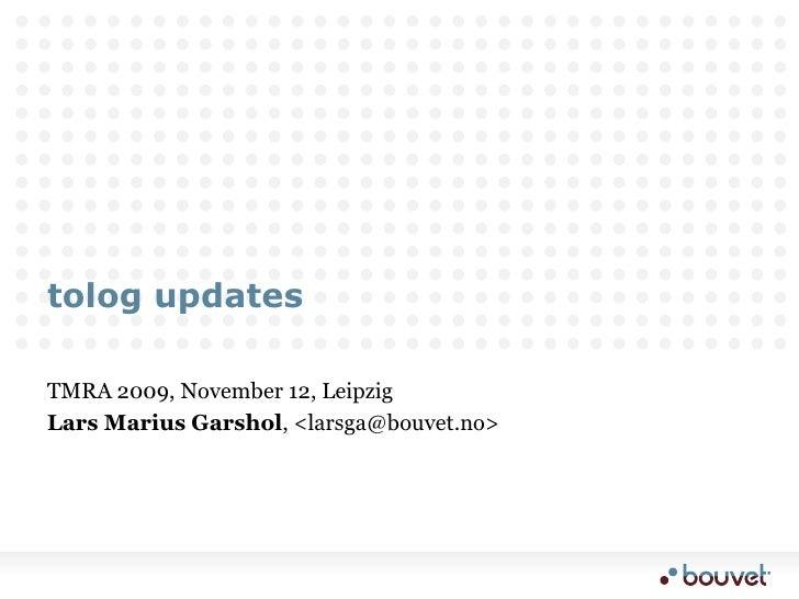 tolog updates<br />TMRA 2009, November 12, Leipzig<br />Lars Marius Garshol, <larsga@bouvet.no><br />