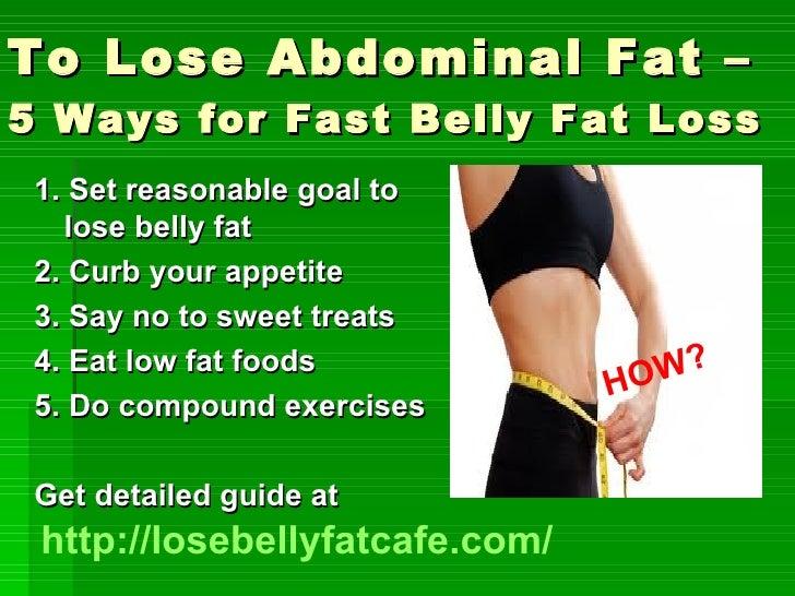 To Lose Abdominal Fat – 5 Ways for Fast Belly Fat Loss   <ul><li>1. Set reasonable goal to lose belly fat </li></ul><ul><l...