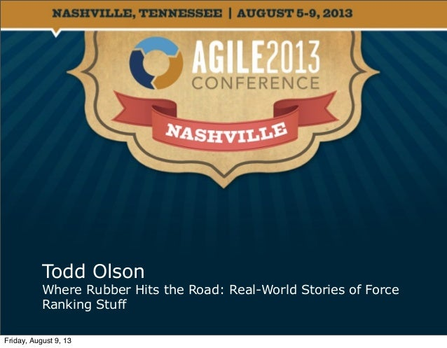 Todd Olson Where Rubber Hits the Road: Real-World Stories of Force Ranking Stuff Friday, August 9, 13