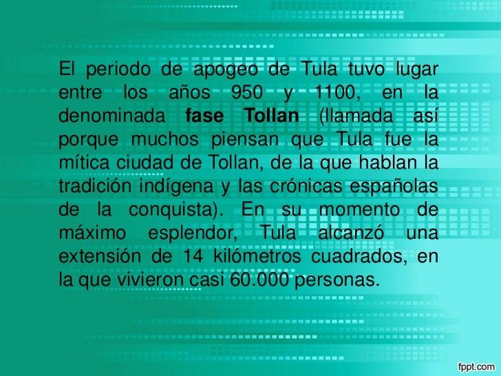 El periodo de apogeo de Tula tuvo lugarentre los años 950 y 1100, en ladenominada fase Tollan (llamada asíporque muchos pi...