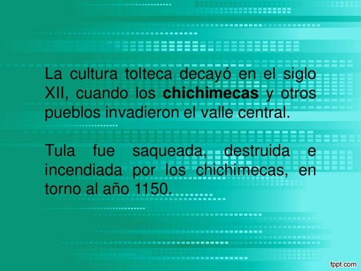 La cultura tolteca decayó en el sigloXII, cuando los chichimecas y otrospueblos invadieron el valle central.Tula fue saque...