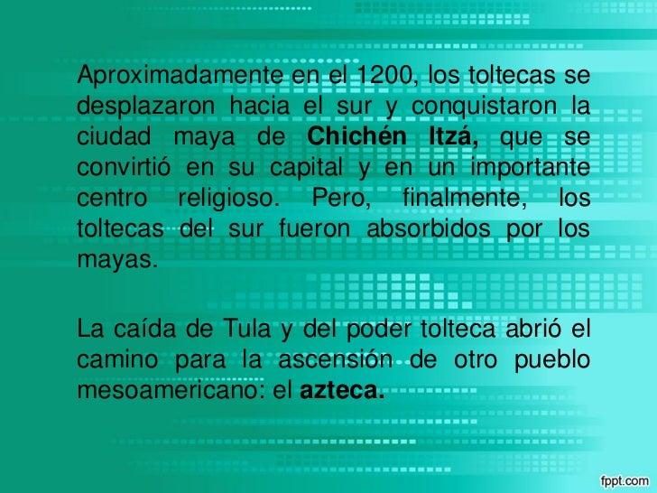 Aproximadamente en el 1200, los toltecas sedesplazaron hacia el sur y conquistaron laciudad maya de Chichén Itzá, que seco...