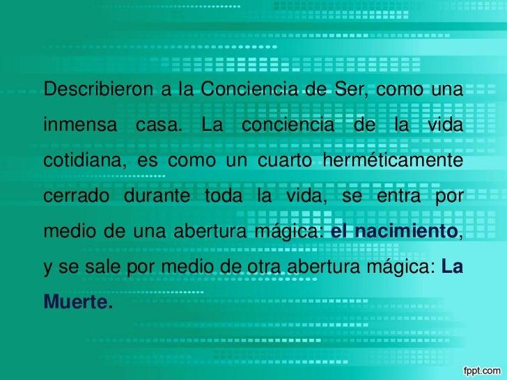 Describieron a la Conciencia de Ser, como unainmensa casa. La conciencia de la vidacotidiana, es como un cuarto herméticam...