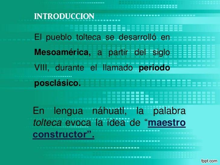 INTRODUCCIONEl pueblo tolteca se desarrolló enMesoamérica, a partir del sigloVIII, durante el llamado periodoposclásico.En...