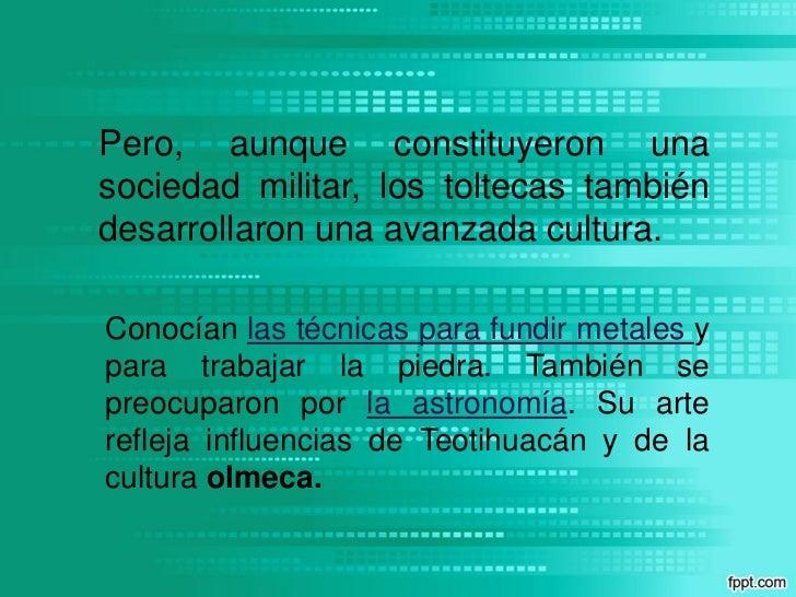 Pero, aunque constituyeron unasociedad militar, los toltecas tambiéndesarrollaron una avanzada cultura.Conocían las técnic...