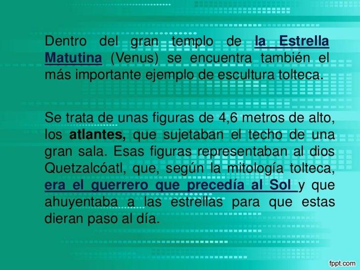 Dentro del gran templo de la EstrellaMatutina (Venus) se encuentra también elmás importante ejemplo de escultura tolteca.S...