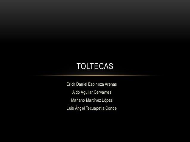 TOLTECAS Erick Daniel Espinoza Arenas Aldo Aguilar Cervantes Mariano Martínez López Luis Ángel Tecuapetla Conde