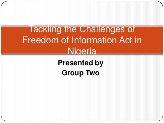 Presented by Group Two Tackling the Challenges of Freedom of Information Act in Nigeria
