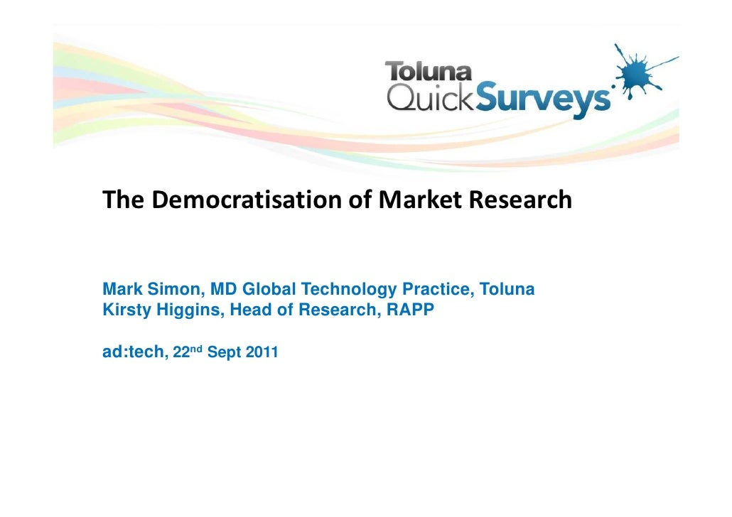 The Democratisation of Market ResearchMark Simon, MD Global Technology Practice, TolunaKirsty Higgins, Head of Research, R...
