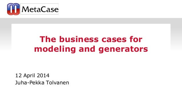 12 April 2014 Juha-Pekka Tolvanen The business cases for modeling and generators