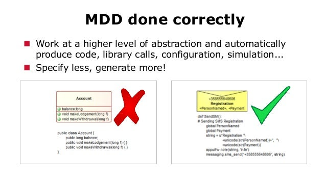 MDD done correctly  Work at a higher level of abstraction and automatically produce code, library calls, configuration, s...