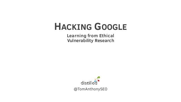 HACKING GOOGLE Learning from Ethical Vulnerability Research @TomAnthonySEO
