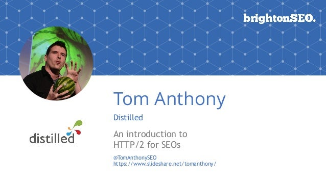 Tom Anthony Distilled An introduction to HTTP/2 for SEOs @TomAnthonySEO https://www.slideshare.net/tomanthony/