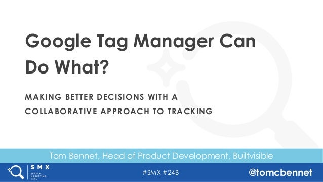 #SMX #24B @tomcbennet Tom Bennet, Head of Product Development, Builtvisible Google Tag Manager Can Do What? MAKING BETTER ...