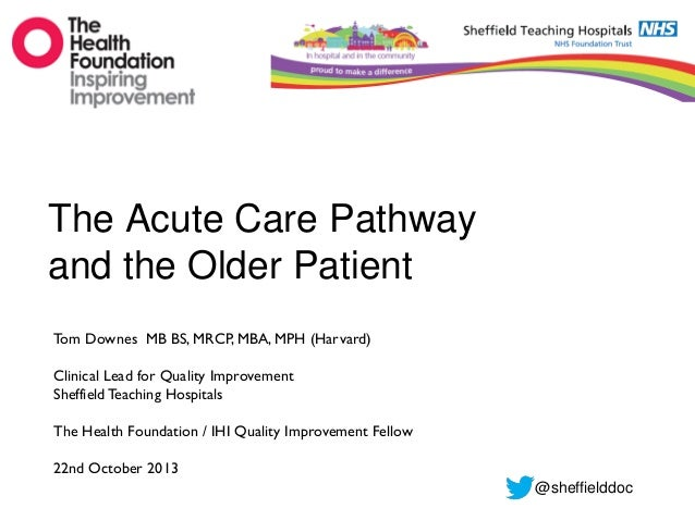The Acute Care Pathway and the Older Patient Tom Downes MB BS, MRCP, MBA, MPH (Harvard) Clinical Lead for Quality Improvem...