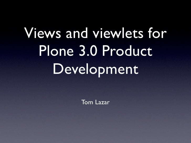 Views and viewlets for   Plone 3.0 Product     Development         Tom Lazar