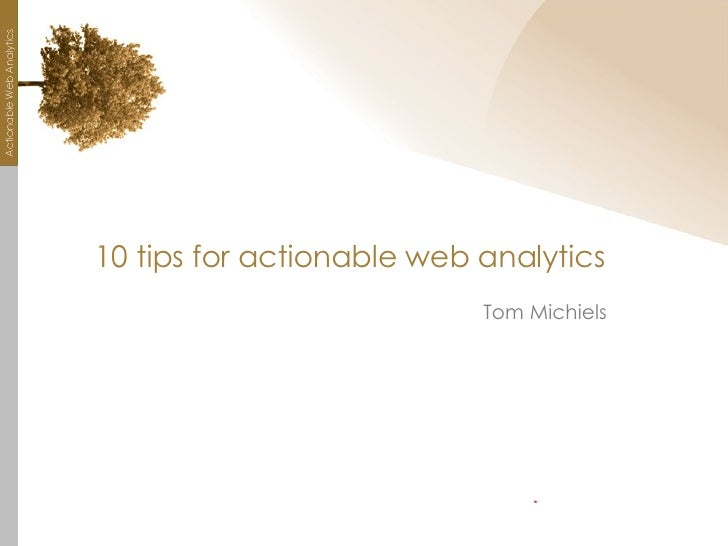 10 tips for actionable web analytics <ul><li>Tom Michiels </li></ul>