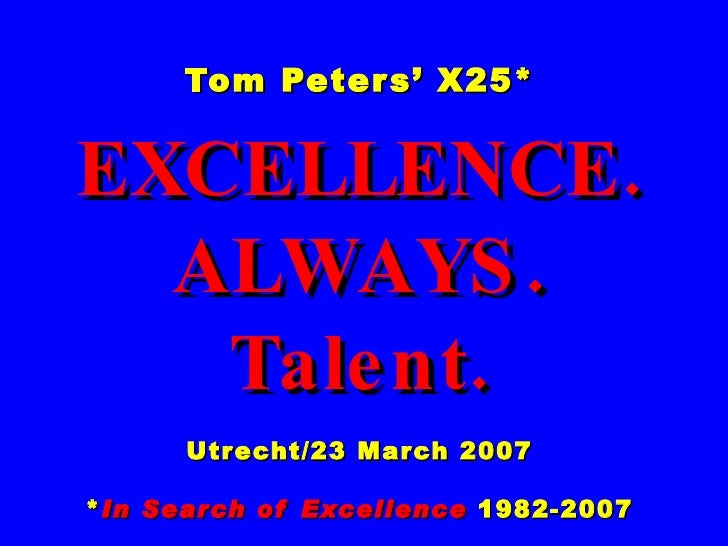Tom Peters' X25* EXCELLENCE. ALWAYS. Talent. Utrecht/23 March 2007 * In Search of Excellence  1982-2007