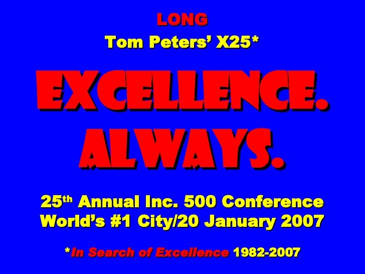 LONG Tom Peters' X25* EXCELLENCE. ALWAYS. 25 th  Annual Inc. 500 Conference World's #1 City/20 January 2007 * In Search of...