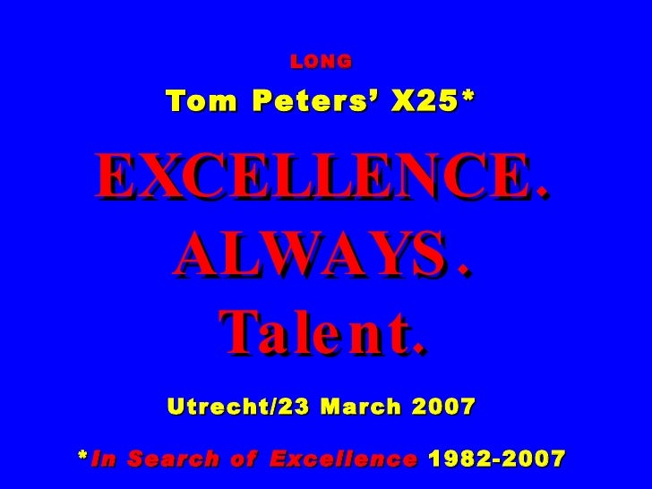 LONG Tom Peters' X25* EXCELLENCE. ALWAYS. Talent. Utrecht/23 March 2007 * In Search of Excellence  1982-2007