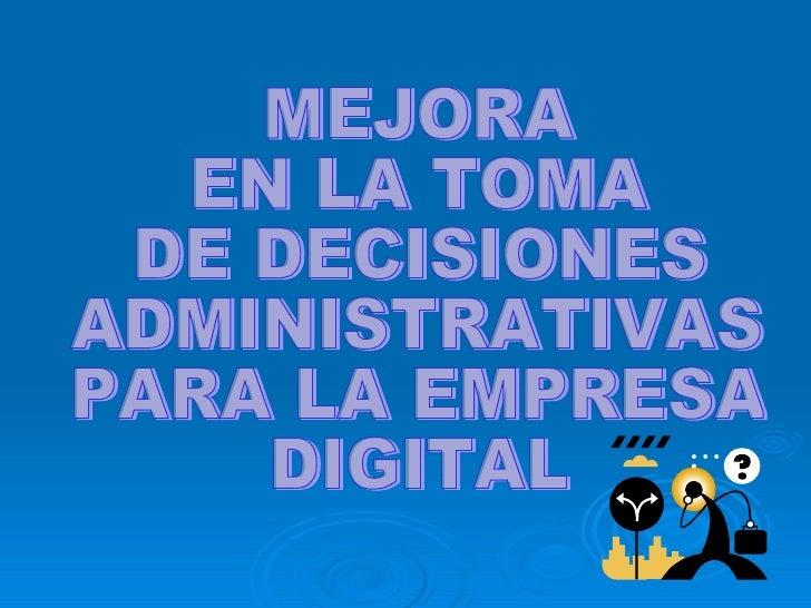 MEJORA EN LA TOMA  DE DECISIONES ADMINISTRATIVAS  PARA LA EMPRESA DIGITAL
