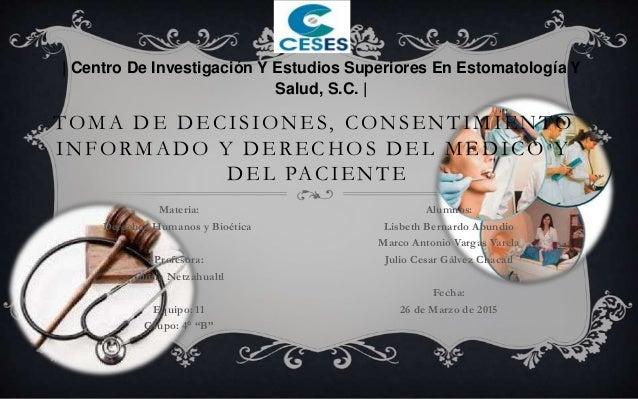 TOMA DE DECISIONES, CONSENTIMIENTO INFORMADO Y DERECHOS DEL MEDICO Y DEL PACIENTE Materia: Derechos Humanos y Bioética Pro...