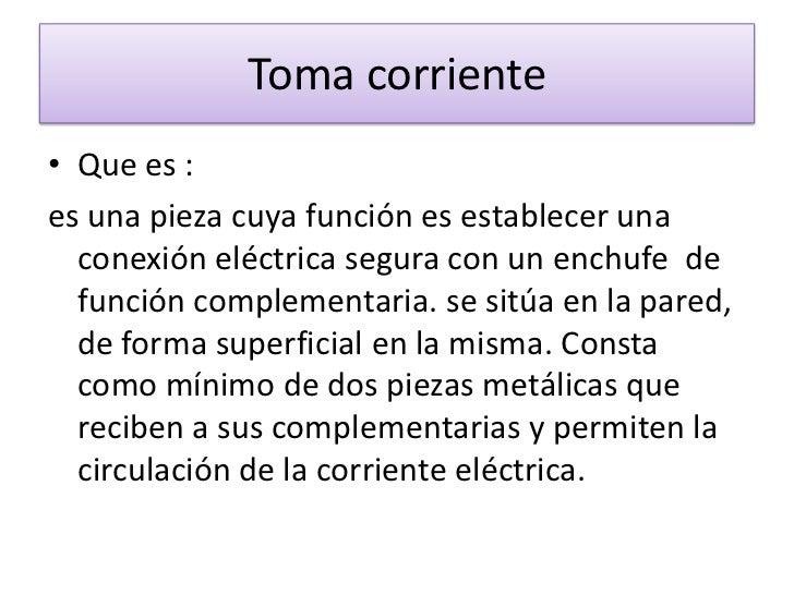 Toma corriente <br />Que es : <br />es una pieza cuya función es establecer una conexión eléctrica segura con unenchufe  ...